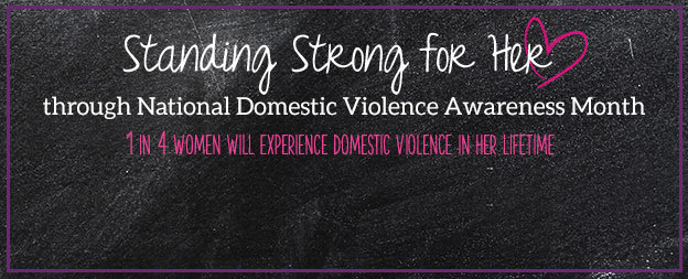Standing Strong for Her through National Domestic Violence Awareness Month. 1 in 4 women will experience domestic violence in her lifetime.